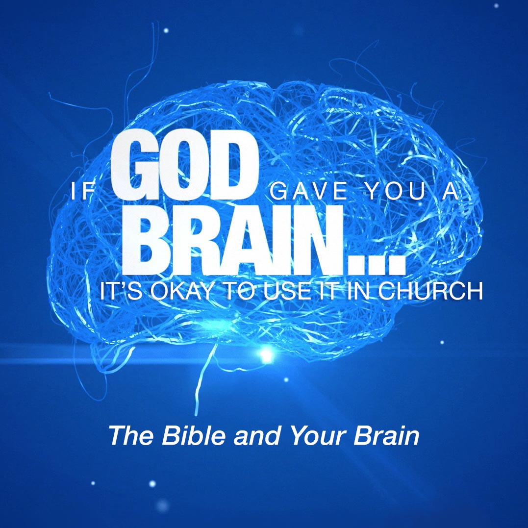 If God Gave You A Brain It's Okay to Use It in Church: The Bible and Your Brain
