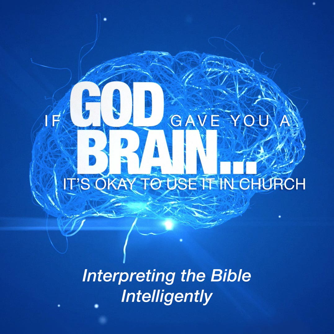 If God Gave You A Brain It's Okay to Use It in Church: Interpreting the Bible Intelligently