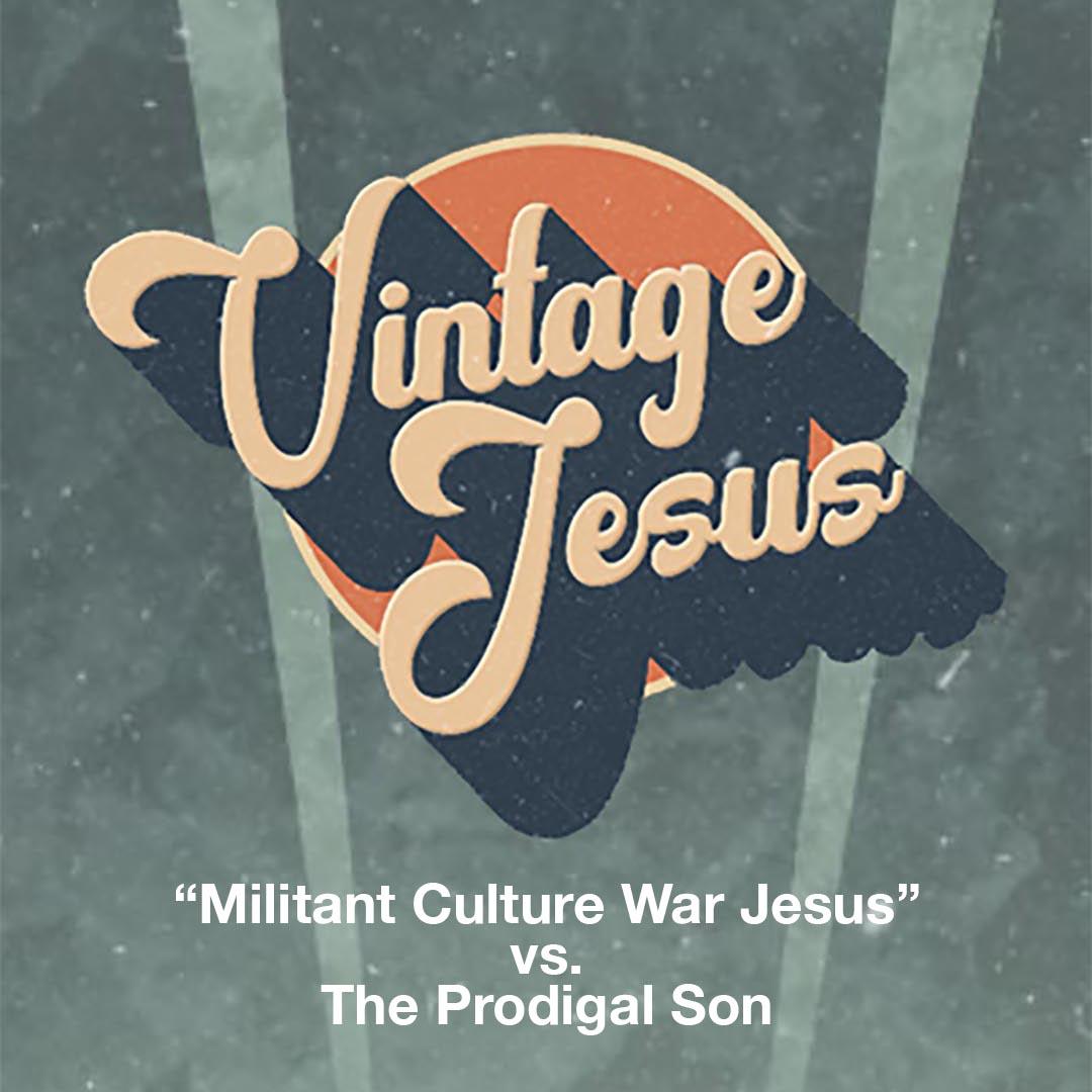 """Vintage Jesus: """"Militant Culture War Jesus"""" vs. The Prodigal Son"""