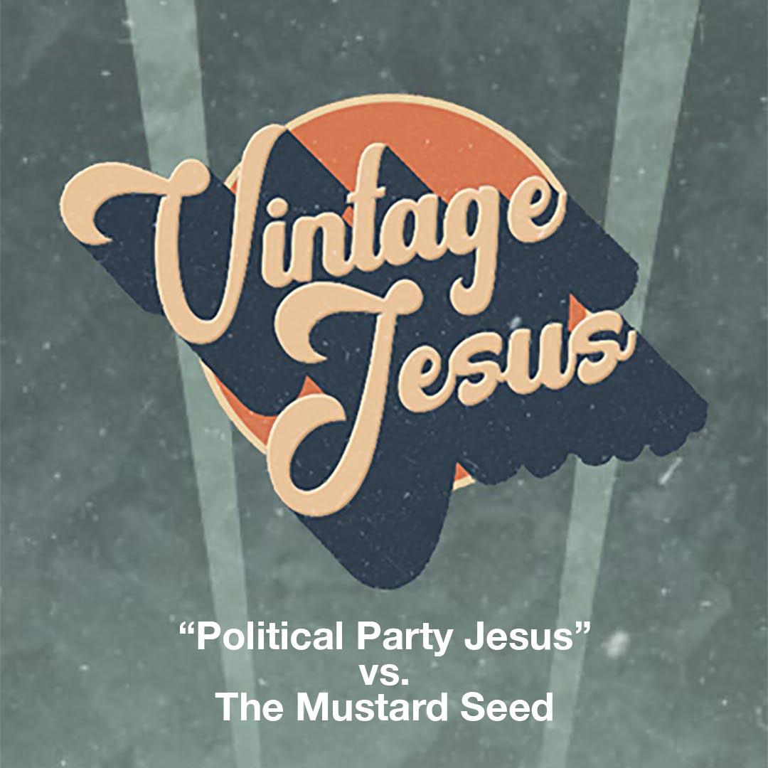 "Vintage Jesus: ""Political Party Jesus"" vs. The Mustard Seed"